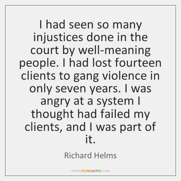 I had seen so many injustices done in the court by well-meaning ...