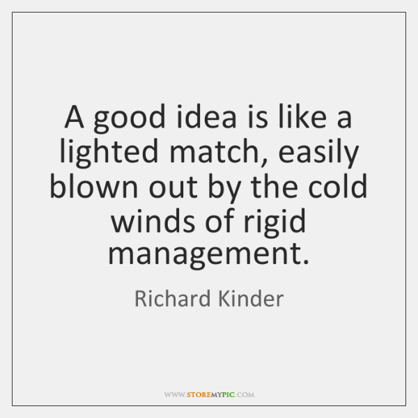 A good idea is like a lighted match, easily blown out by ...