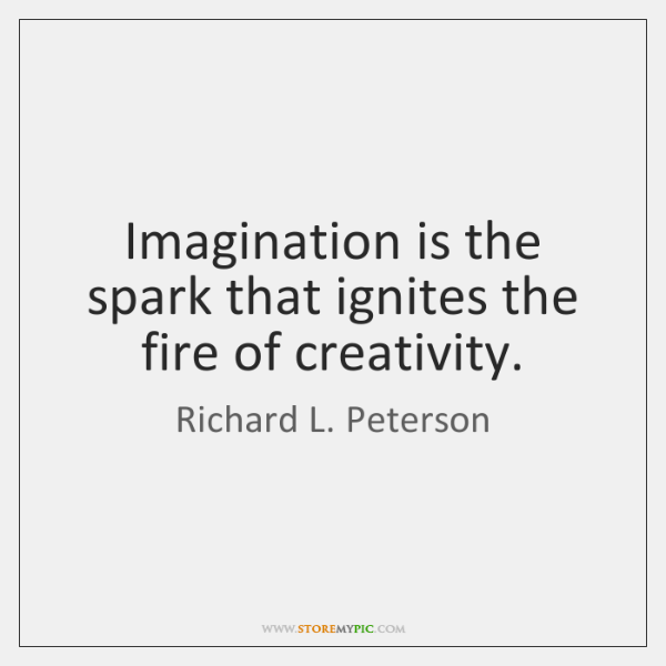 Imagination is the spark that ignites the fire of creativity.