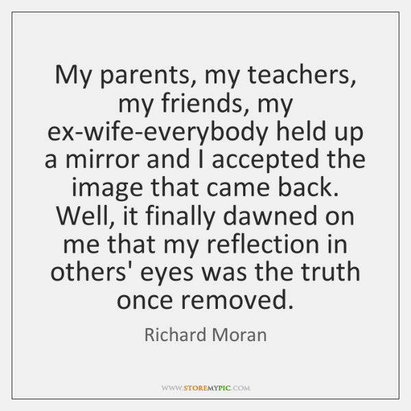 My parents, my teachers, my friends, my ex-wife-everybody held up a mirror ...