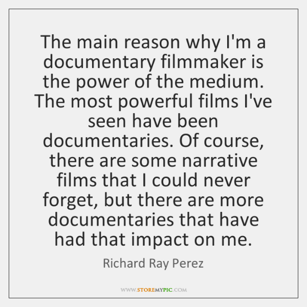 The main reason why I'm a documentary filmmaker is the power of ...