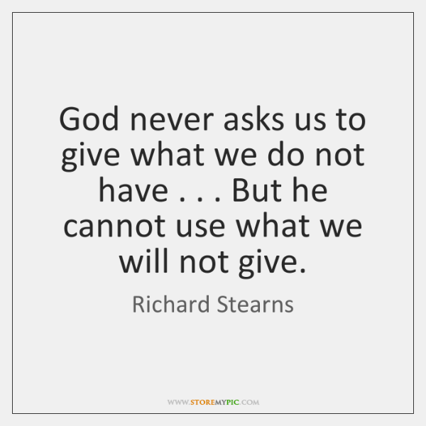 God never asks us to give what we do not have . . . But ...