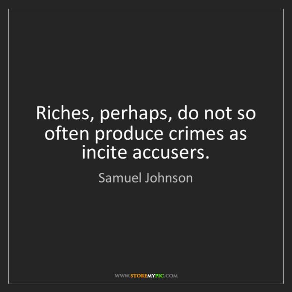 Samuel Johnson: Riches, perhaps, do not so often produce crimes as incite...