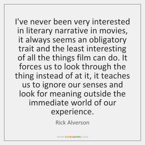 I've never been very interested in literary narrative in movies, it always ...