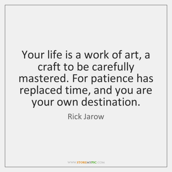 Your life is a work of art, a craft to be carefully ...