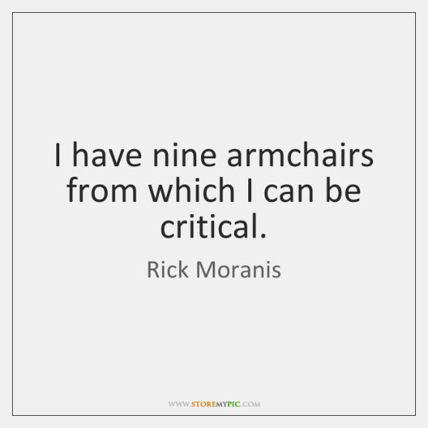 I have nine armchairs from which I can be critical.