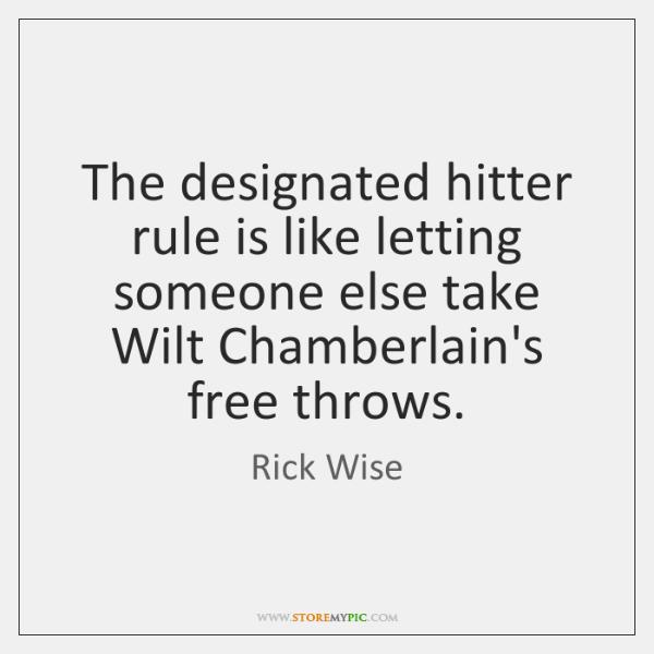 The designated hitter rule is like letting someone else take Wilt Chamberlain's ...