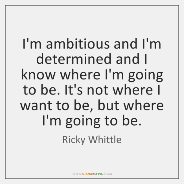 I'm ambitious and I'm determined and I know where I'm going to ...