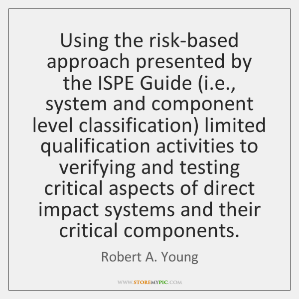 Using the risk-based approach presented by the ISPE Guide (i.e., system ...