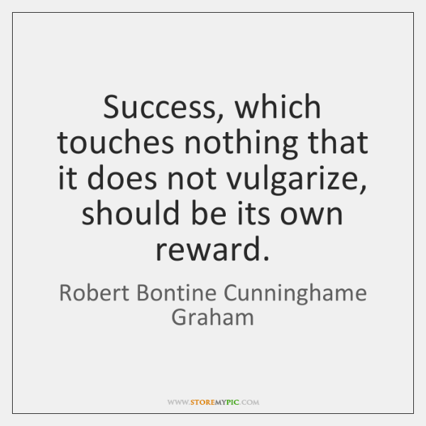 Success, which touches nothing that it does not vulgarize, should be its ...