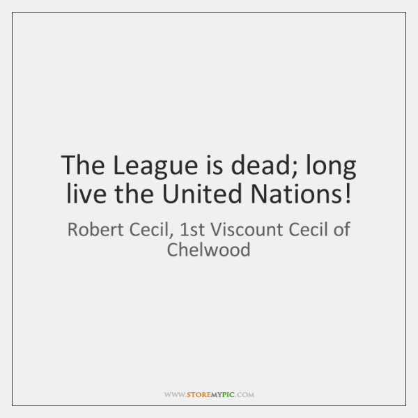 The League is dead; long live the United Nations!