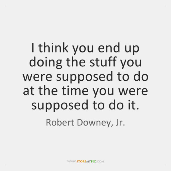I think you end up doing the stuff you were supposed to ...