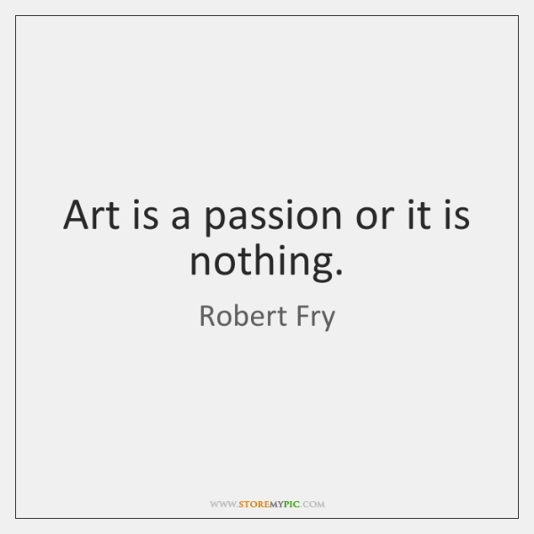 Art is a passion or it is nothing.