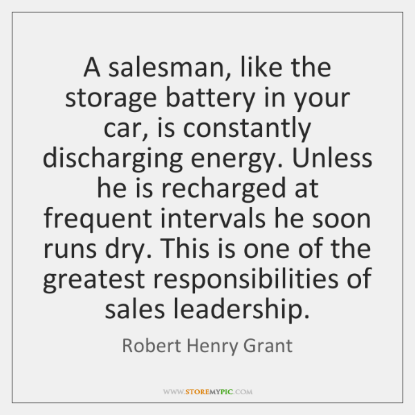 A salesman, like the storage battery in your car, is constantly discharging ...
