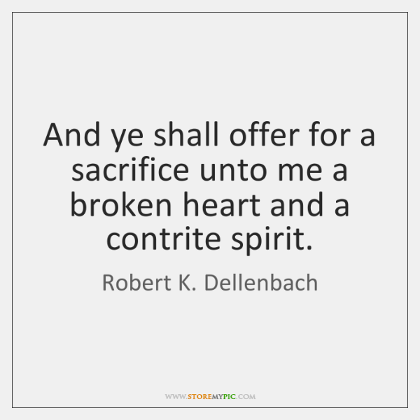 And ye shall offer for a sacrifice unto me a broken heart ...