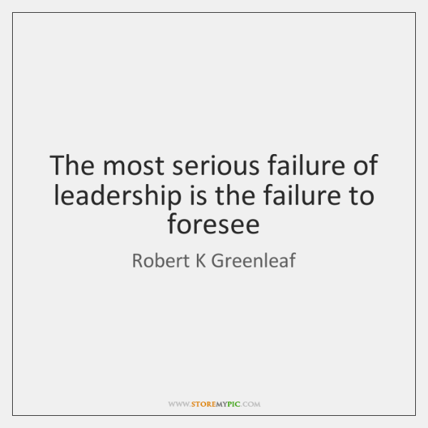 The most serious failure of leadership is the failure to foresee