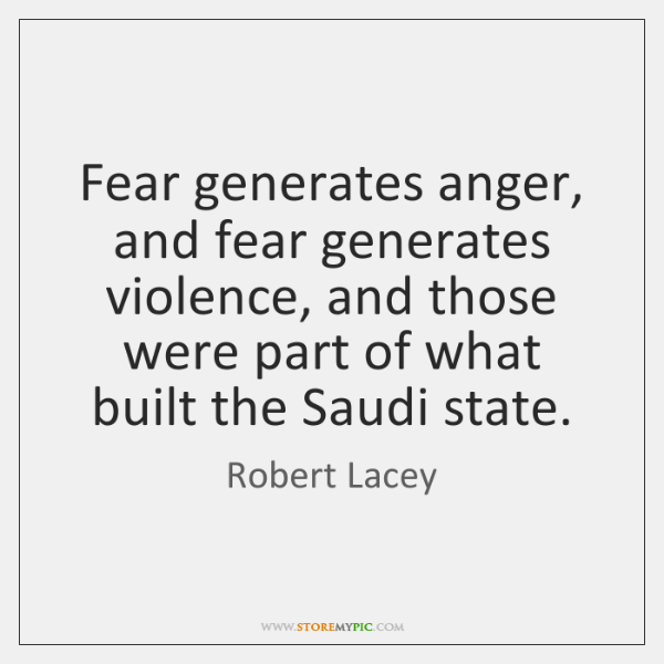 Fear generates anger, and fear generates violence, and those were part of ...