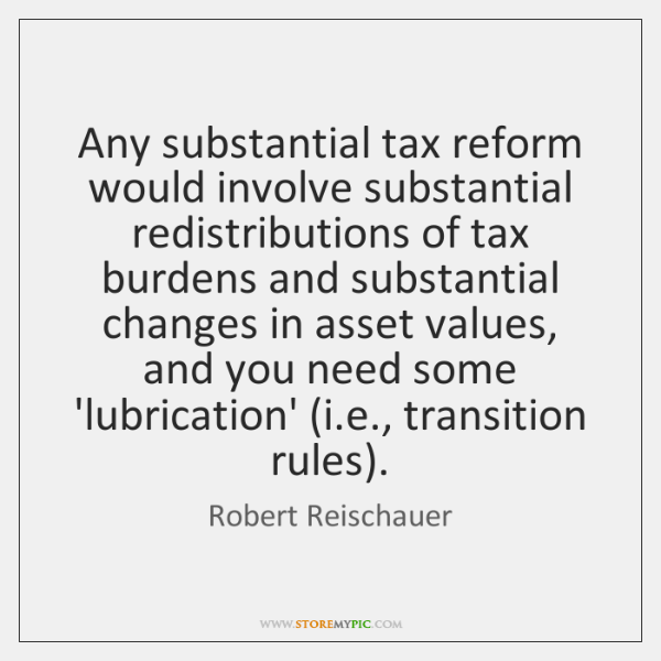 Any substantial tax reform would involve substantial redistributions of tax burdens and ...