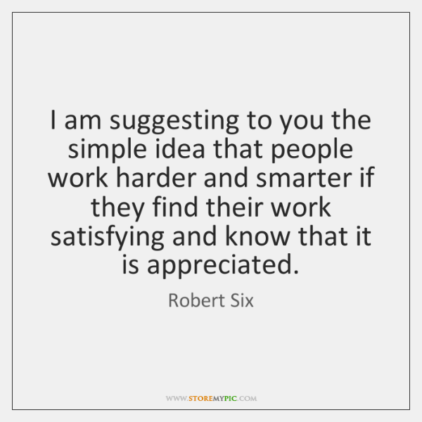 I am suggesting to you the simple idea that people work harder ...