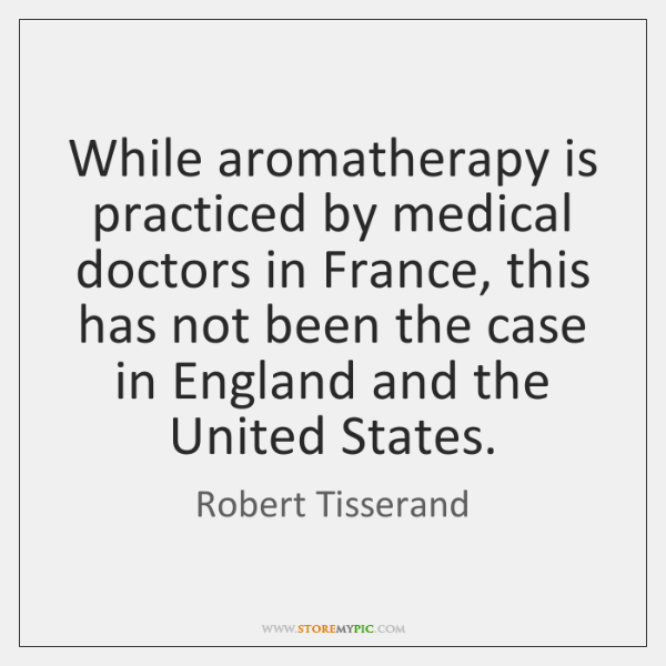 While aromatherapy is practiced by medical doctors in France, this has not ...