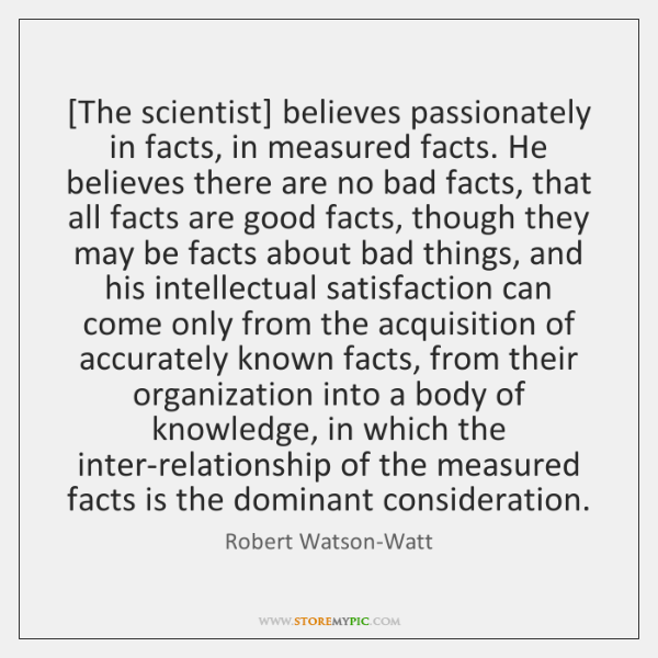 [The scientist] believes passionately in facts, in measured facts. He believes there ...