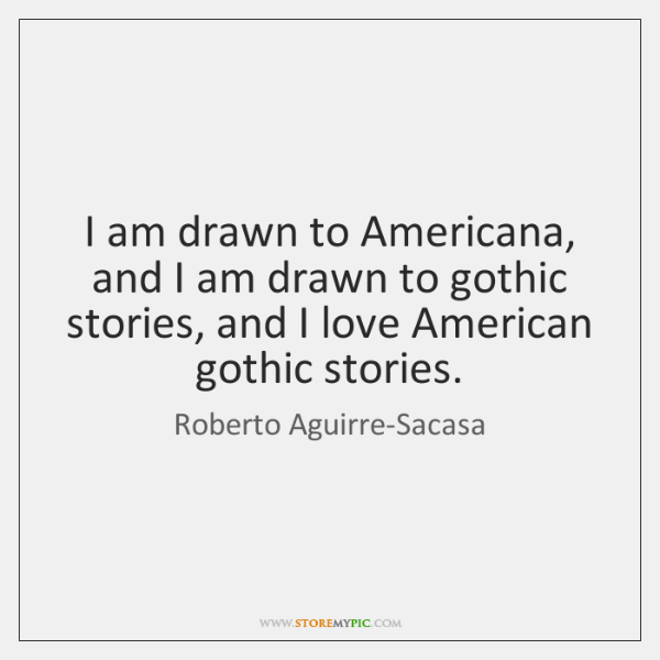 I am drawn to Americana, and I am drawn to gothic stories, ...