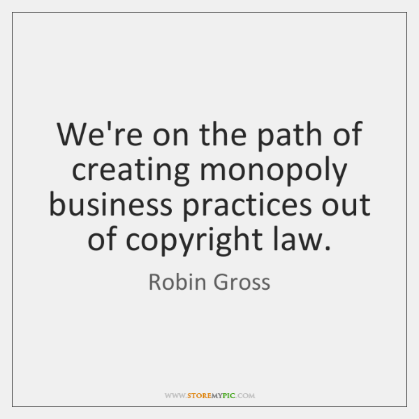 We're on the path of creating monopoly business practices out of copyright ...