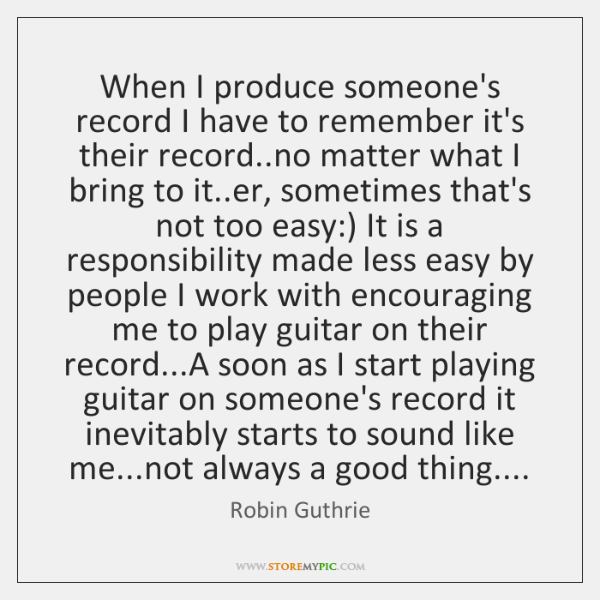 When I produce someone's record I have to remember it's their record.....