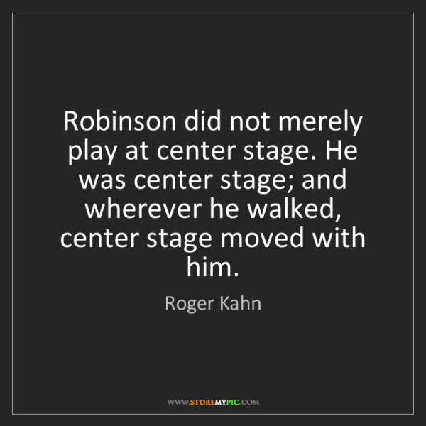 Roger Kahn: Robinson did not merely play at center stage. He was...
