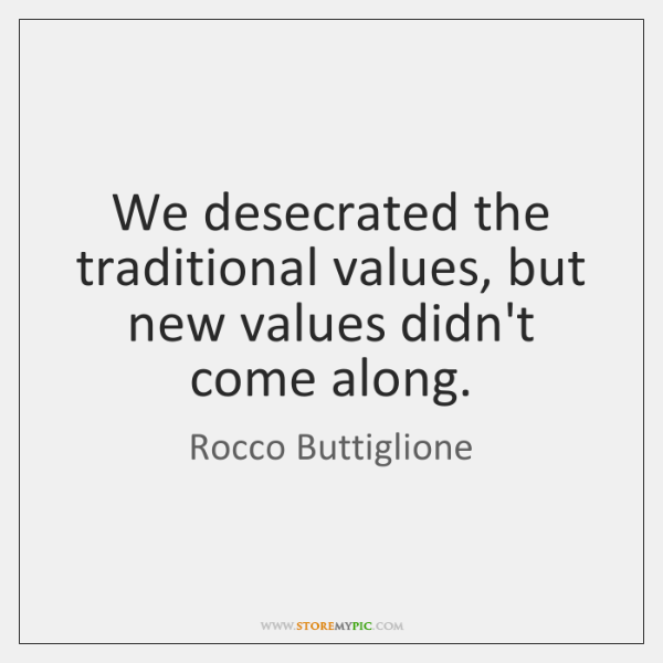We desecrated the traditional values, but new values didn't come along.