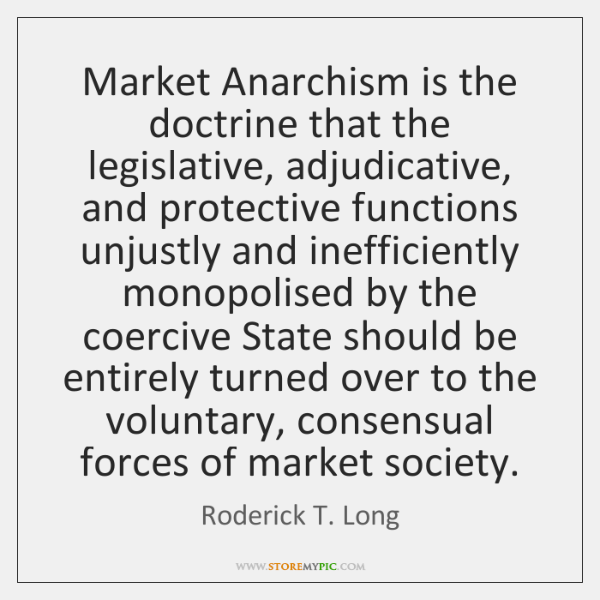 Market Anarchism is the doctrine that the legislative, adjudicative, and protective functions ...