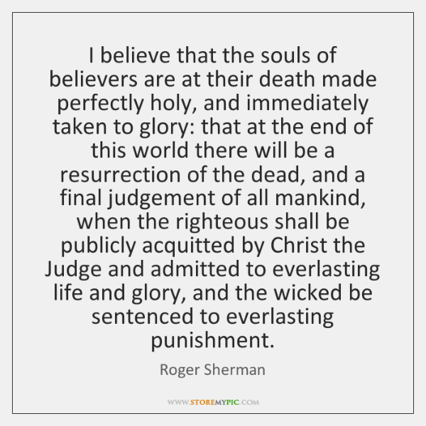 I believe that the souls of believers are at their death made ...