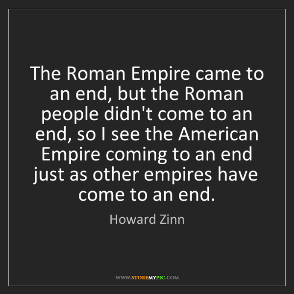 Howard Zinn: The Roman Empire came to an end, but the Roman people...