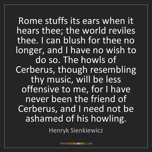 Henryk Sienkiewicz: Rome stuffs its ears when it hears thee; the world reviles...