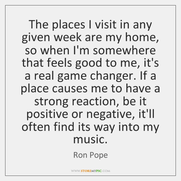 The places I visit in any given week are my home, so ...