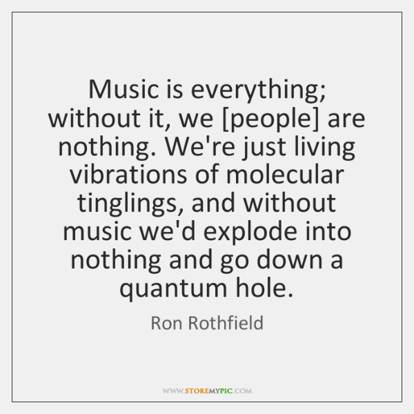 Music is everything; without it, we [people] are nothing. We're just living ...