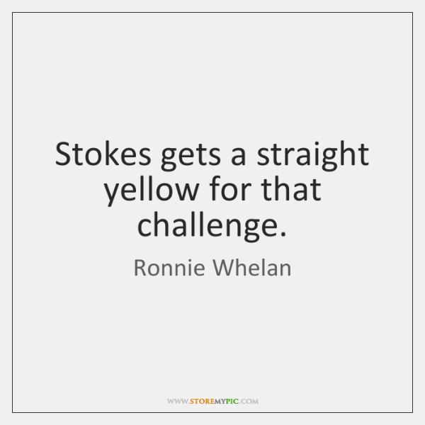 Stokes gets a straight yellow for that challenge.