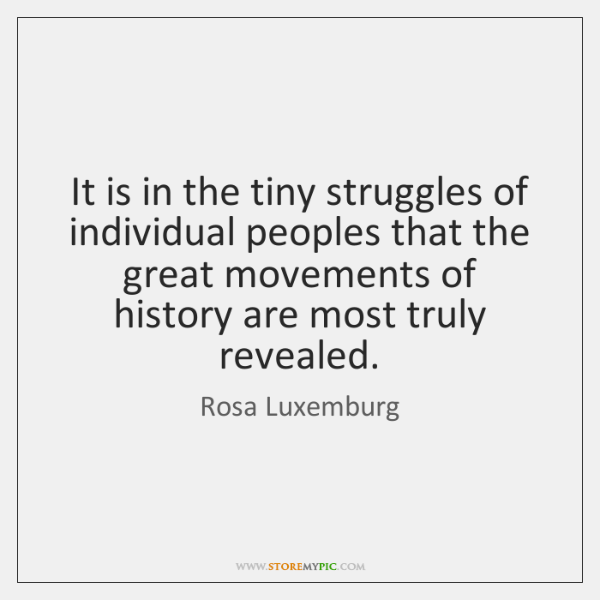 It is in the tiny struggles of individual peoples that the great ...