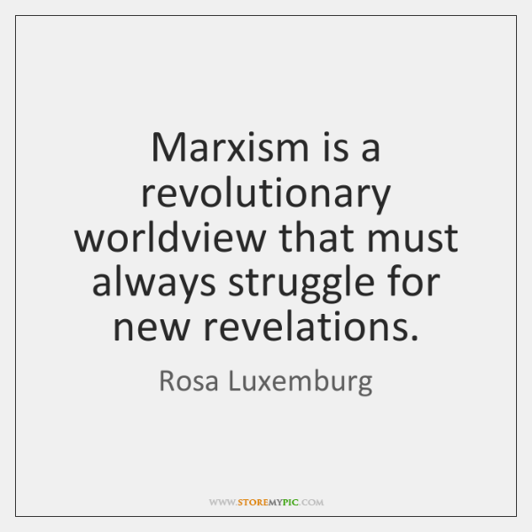 Marxism is a revolutionary worldview that must always struggle for new revelations.