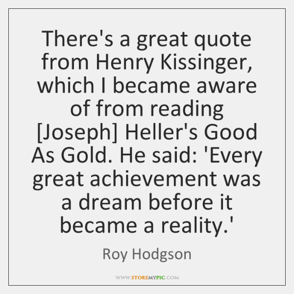 There's a great quote from Henry Kissinger, which I became aware of ...