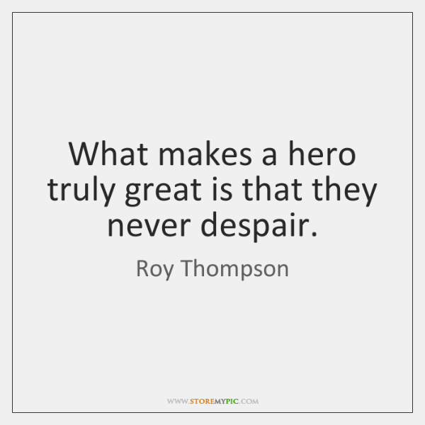 What makes a hero truly great is that they never despair.