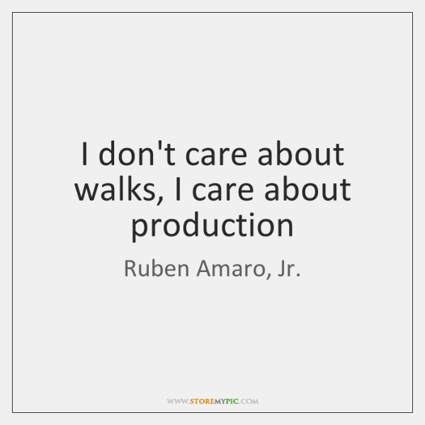I don't care about walks, I care about production