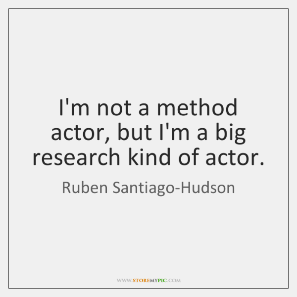 I'm not a method actor, but I'm a big research kind of ...