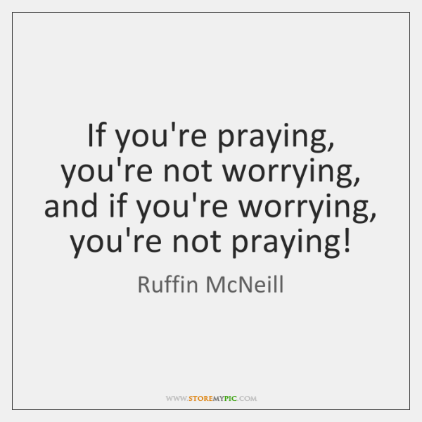 If you're praying, you're not worrying, and if you're worrying, you're not ...