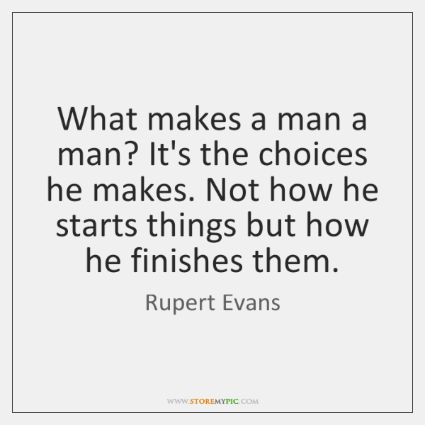 What makes a man a man? It's the choices he makes. Not ...