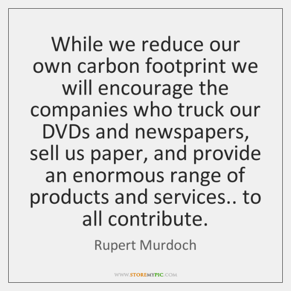 While we reduce our own carbon footprint we will encourage the companies ...