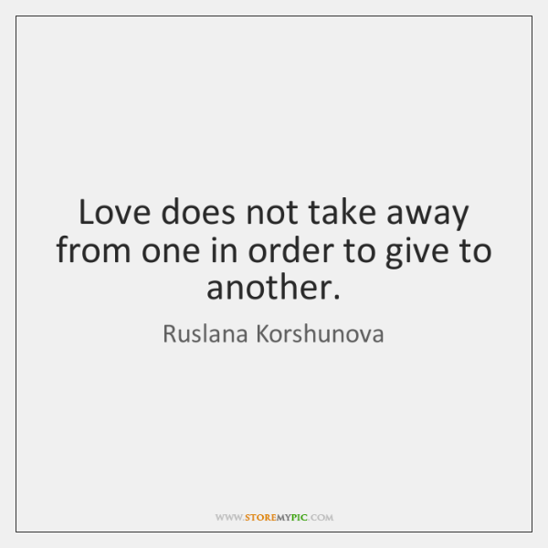 Love does not take away from one in order to give to ...