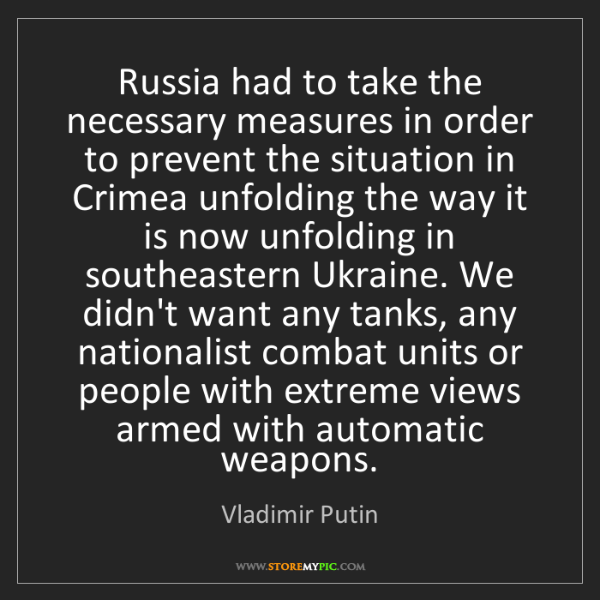 Vladimir Putin: Russia had to take the necessary measures in order to...
