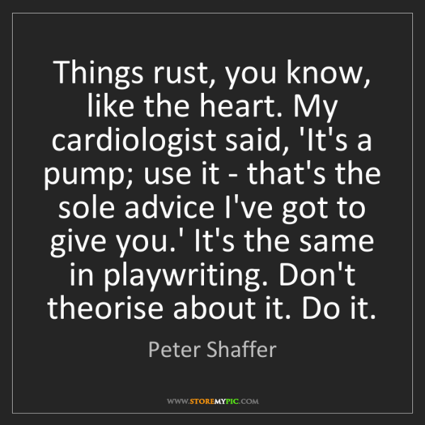 Peter Shaffer: Things rust, you know, like the heart. My cardiologist...