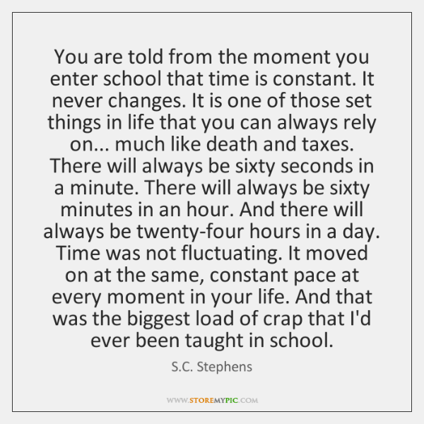 You are told from the moment you enter school that time is ...
